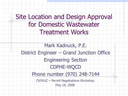 Site Location and Design Approval for Domestic Wastewater Treatment Works Mark Kadnuck, P.E. District Engineer – Grand Junction Office Engineering Section.