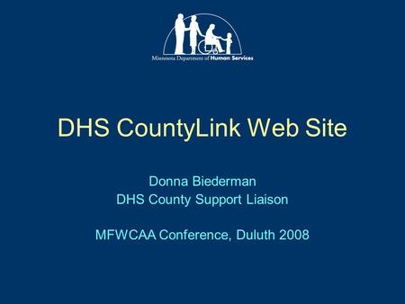 DHS CountyLink Web Site Donna Biederman DHS County Support Liaison MFWCAA Conference, Duluth 2008.