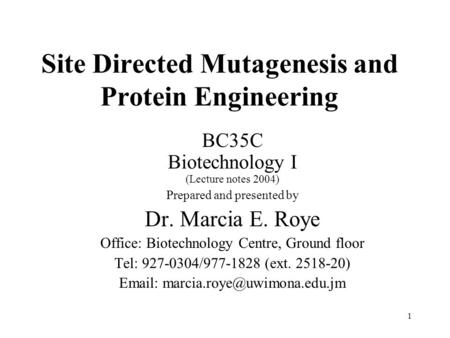 1 Site Directed Mutagenesis and Protein Engineering BC35C Biotechnology I (Lecture notes 2004) Prepared and presented by Dr. Marcia E. Roye Office: Biotechnology.