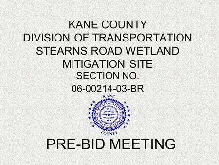 KANE COUNTY DIVISION OF TRANSPORTATION STEARNS ROAD WETLAND MITIGATION SITE SECTION NO. 06-00214-03-BR PRE-BID MEETING.