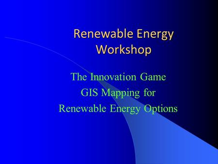 Renewable Energy Workshop The Innovation Game GIS Mapping for Renewable Energy Options.