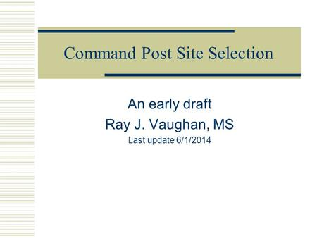Command Post Site Selection An early draft Ray J. Vaughan, MS Last update 6/1/2014.