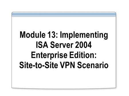 Module 13: Implementing ISA Server 2004 Enterprise Edition: Site-to-Site VPN Scenario.