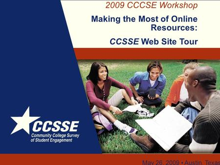 2009 CCCSE Workshop Making the Most of Online Resources: CCSSE Web Site Tour May 26, 2009 Austin, Texas.