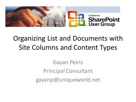 Organizing List and Documents with Site Columns and Content Types Gayan Peiris Principal Consultant