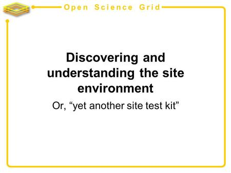 Open Science Grid Discovering and understanding the site environment Or, yet another site test kit.