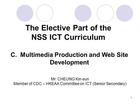 1 The Elective Part of the NSS ICT Curriculum C. Multimedia Production and Web Site Development Mr. CHEUNG Kin-sun Member of CDC – HKEAA Committee on ICT.