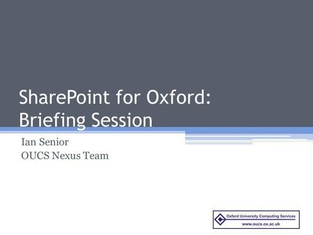 SharePoint for Oxford: Briefing Session Ian Senior OUCS Nexus Team.
