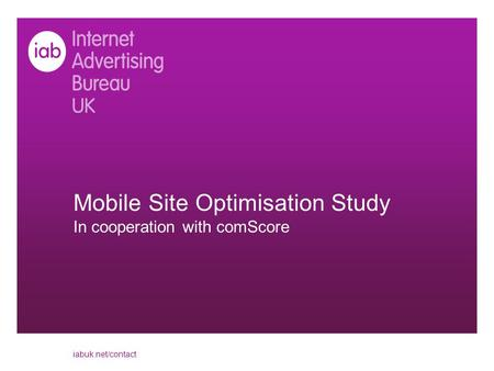 Mobile Site Optimisation Study In cooperation with comScore iabuk.net/contact.