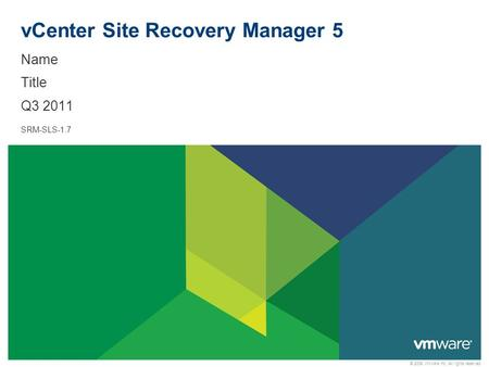 © 2009 VMware Inc. All rights reserved vCenter Site Recovery Manager 5 Name Title Q3 2011 SRM-SLS-1.7.