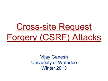 Cross-site Request Forgery (CSRF) Attacks Vijay Ganesh University of Waterloo Winter 2013.