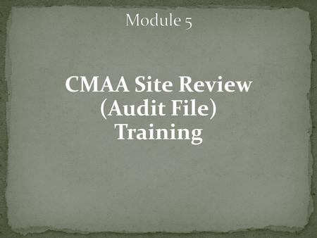 CMAA Site Review (Audit File) Training. Frequency: On site reviews conducted at least once every four years Technical Assistance reviews conducted every.