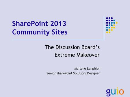 SharePoint 2013 Community Sites The Discussion Boards Extreme Makeover Marlene Lanphier Senior SharePoint Solutions Designer.
