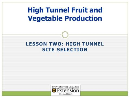 LESSON TWO: HIGH TUNNEL SITE SELECTION High Tunnel Fruit and Vegetable Production.