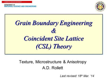 1 Grain Boundary Engineering & Coincident Site Lattice (CSL) Theory Texture, Microstructure & Anisotropy A.D. Rollett Last revised: 18 th Mar. 14.