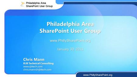 Philadelphia Area SharePoint User Group  January 30, 2013 Chris Mann RJB Technical Consulting