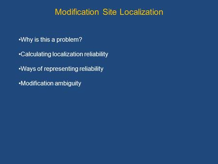 Modification Site Localization Why is this a problem? Calculating localization reliability Ways of representing reliability Modification ambiguity.