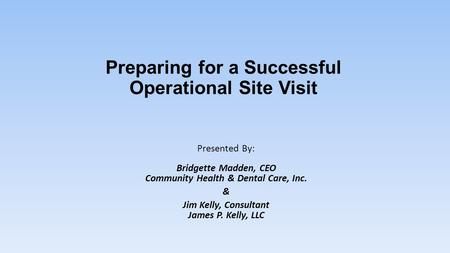 Preparing for a Successful Operational Site Visit Presented By: Bridgette Madden, CEO Community Health & Dental Care, Inc. & Jim Kelly, Consultant James.