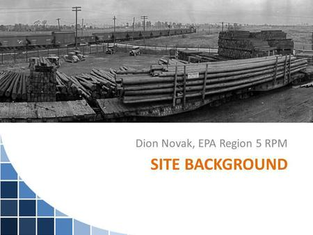 SITE BACKGROUND Dion Novak, EPA Region 5 RPM. Site Background 120-acre site located on two parcels in Indianapolis. Coal tar refinery and a wood treatment.