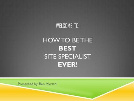 WELCOME TO: HOW TO BE THE BEST SITE SPECIALIST EVER! Presented by: Ben Myrstol.