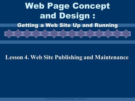 UNESCO ICTLIP Module 6. Lesson 11 Web Page Concept and Design : Getting a Web Site Up and Running Lesson 4. Web Site Publishing and Maintenance.