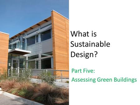 What is Sustainable Design? Part Five: Assessing Green Buildings.