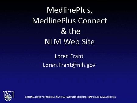 MedlinePlus, MedlinePlus Connect & the NLM Web Site Loren Frant