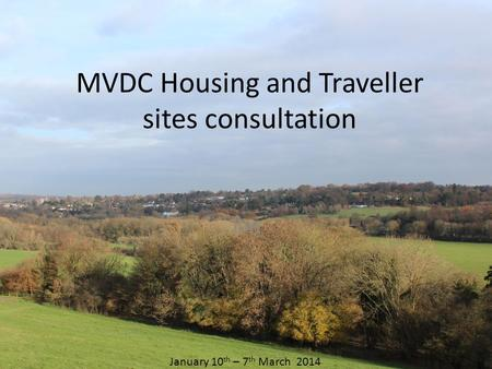 MVDC Housing and Traveller sites consultation Jan January 10 th – 7 th March 2014.
