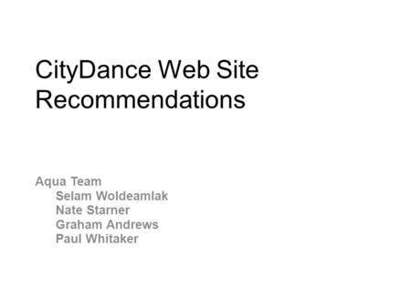 CityDance Web Site Recommendations Aqua Team Selam Woldeamlak Nate Starner Graham Andrews Paul Whitaker.