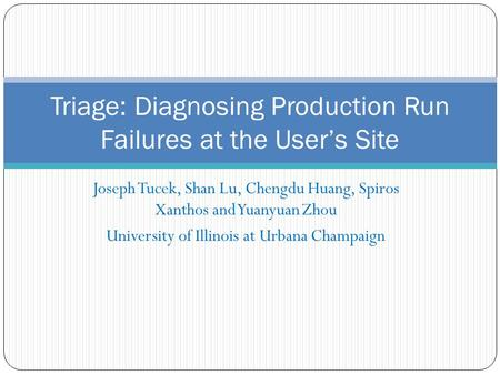 Joseph Tucek, Shan Lu, Chengdu Huang, Spiros Xanthos and Yuanyuan Zhou University of Illinois at Urbana Champaign Triage: Diagnosing Production Run Failures.