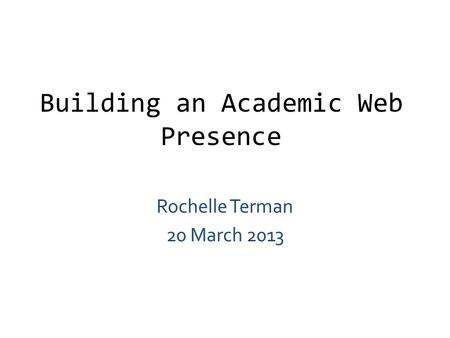Building an Academic Web Presence Rochelle Terman 20 March 2013.