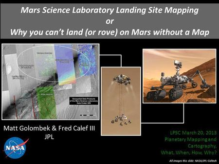 Mars Science Laboratory Landing Site Mapping or Why you cant land (or rove) on Mars without a Map Matt Golombek & Fred Calef III JPL All images this slide:
