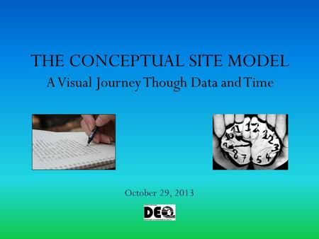 THE CONCEPTUAL SITE MODEL A Visual Journey Though Data and Time October 29, 2013.