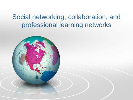 Social networking, collaboration, and professional learning networks.