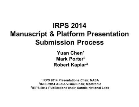 IRPS 2014 Manuscript & Platform Presentation Submission Process Yuan Chen 1 Mark Porter 2 Robert Kaplar 3 1 IRPS 2014 Presentations Chair, NASA 2 IRPS.