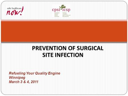PREVENTION OF SURGICAL SITE INFECTION Refueling Your Quality Engine Winnipeg March 3 & 4, 2011.