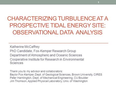 CHARACTERIZING TURBULENCE AT A PROSPECTIVE TIDAL ENERGY SITE: OBSERVATIONAL DATA ANALYSIS Katherine McCaffrey PhD Candidate, Fox-Kemper Research Group.