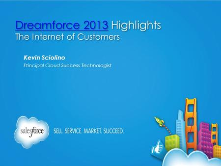 Dreamforce 2013Dreamforce 2013 Highlights The Internet of Customers Dreamforce 2013Dreamforce 2013 Highlights The Internet of Customers Kevin Sciolino.