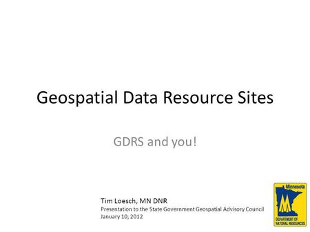 Geospatial Data Resource Sites GDRS and you! Tim Loesch, MN DNR Presentation to the State Government Geospatial Advisory Council January 10, 2012.