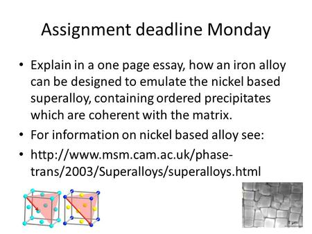 Assignment deadline Monday Explain in a one page essay, how an iron alloy can be designed to emulate the nickel based superalloy, containing ordered precipitates.