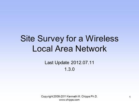 Site Survey for a Wireless Local Area Network Last Update 2012.07.11 1.3.0 1 Copyright 2008-2011 Kenneth M. Chipps Ph.D. www.chipps.com.