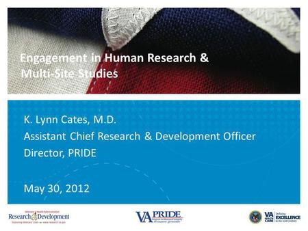 Engagement in Human Research & Multi-Site Studies K. Lynn Cates, M.D. Assistant Chief Research & Development Officer Director, PRIDE May 30, 2012.