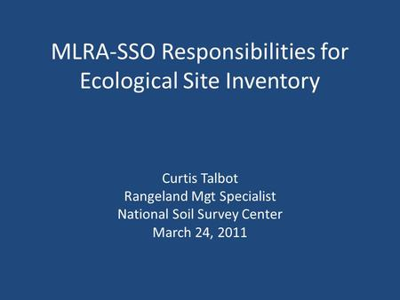 MLRA-SSO Responsibilities for Ecological Site Inventory Curtis Talbot Rangeland Mgt Specialist National Soil Survey Center March 24, 2011.