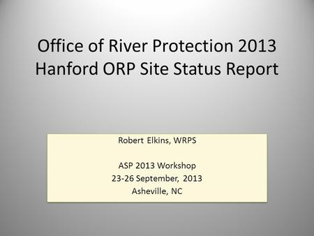 Office of River Protection 2013 Hanford ORP Site Status Report Robert Elkins, WRPS ASP 2013 Workshop 23-26 September, 2013 Asheville, NC Robert Elkins,