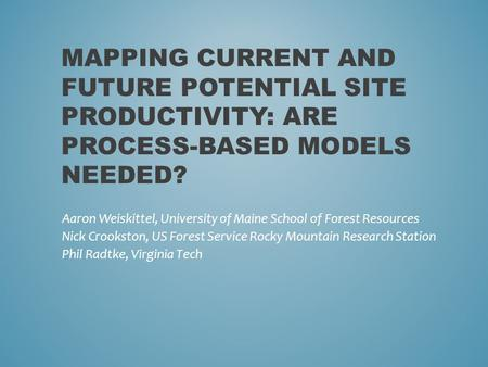 MAPPING CURRENT AND FUTURE POTENTIAL SITE PRODUCTIVITY: ARE PROCESS-BASED MODELS NEEDED? Aaron Weiskittel, University of Maine School of Forest Resources.