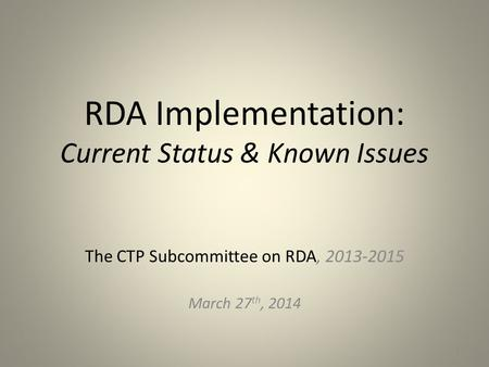 RDA Implementation: Current Status & Known Issues The CTP Subcommittee on RDA, 2013-2015 March 27 th, 2014 1.