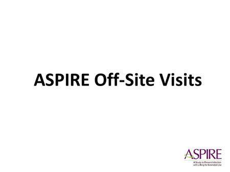 ASPIRE Off-Site Visits. Rationale Why make an allowance for off-site visits in the protocol? Adherence & Retention Off-site visits Improving Clinic Flow.