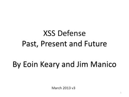 1 XSS Defense Past, Present and Future By Eoin Keary and Jim Manico March 2013 v3.