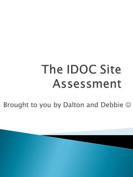 Brought to you by Dalton and Debbie. Site assessments allow the IDOC Community Corrections Division to better understand the county agencies. Site assessments.