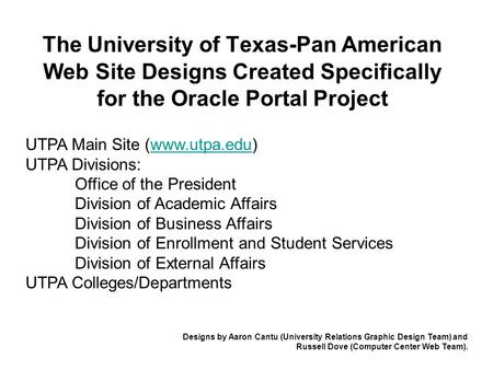 The University of Texas-Pan American Web Site Designs Created Specifically for the Oracle Portal Project UTPA Main Site (www.utpa.edu) UTPA Divisions:www.utpa.edu.